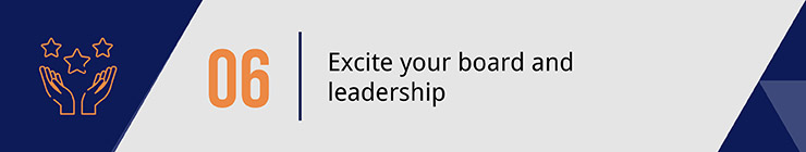 Make sure to excite your leadership and board members when planning your capital campaign.