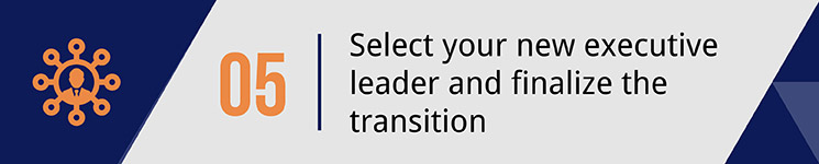 Select your new executive leader and finalize the transition.