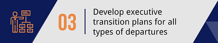 Develop executive transition plans for all types of departures.