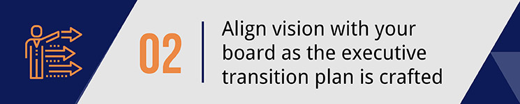 Align vision with your board as the transition plan is crafted.