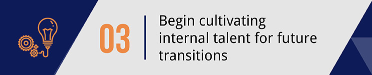 Begin cultivating internal talent for future transitions.