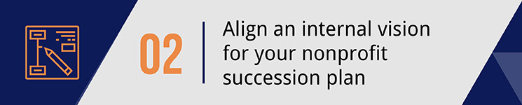 Align an internal vision for your nonprofit succession plan.
