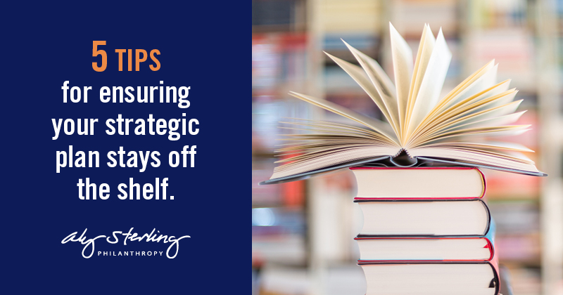 5 tips for ensuring your strategic plan stays off the shelf