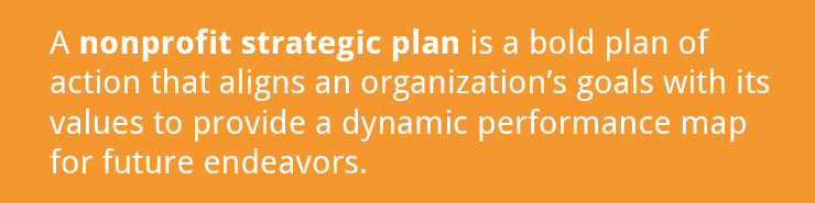 A nonprofit strategic plan is a bold plan of action for future activities.